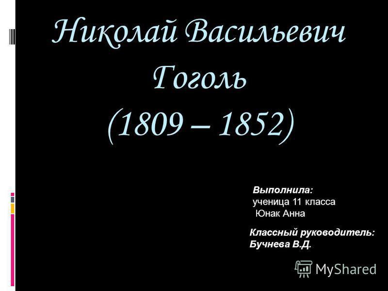 Николай Васильевич Гоголь (1809 – 1852) Выполнила: ученица 11 класса Юнак Анна Классный руководитель: Бучнева В.Д.