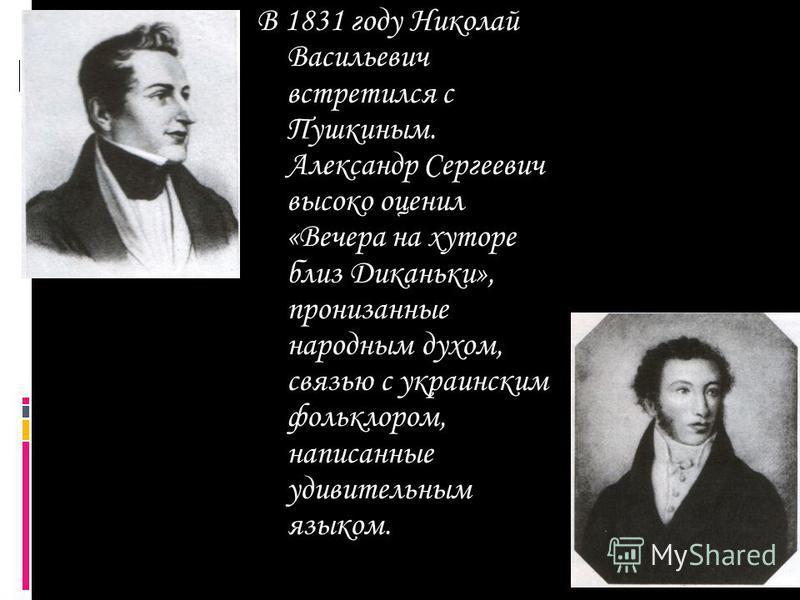 В 1831 году Николай Васильевич встретился с Пушкиным. Александр Сергеевич высоко оценил «Вечера на хуторе близ Диканьки», пронизанные народным духом, связью с украинским фольклором, написанные удивительным языком.