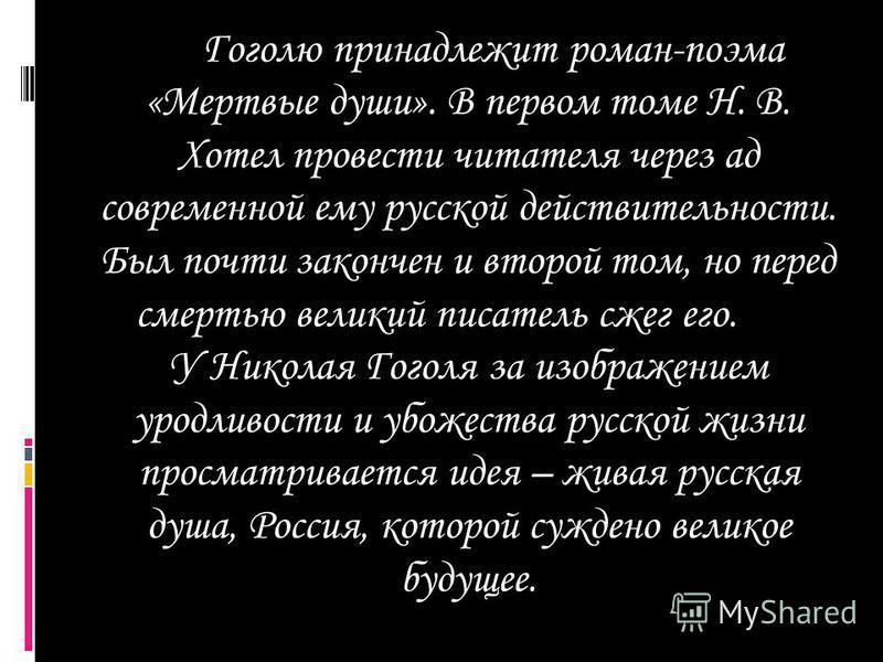 Гоголю принадлежит роман-поэма «Мертвые души». В первом томе Н. В. Хотел провести читателя через ад современной ему русской действительности. Был почти закончен и второй том, но перед смертью великий писатель сжег его. У Николая Гоголя за изображение