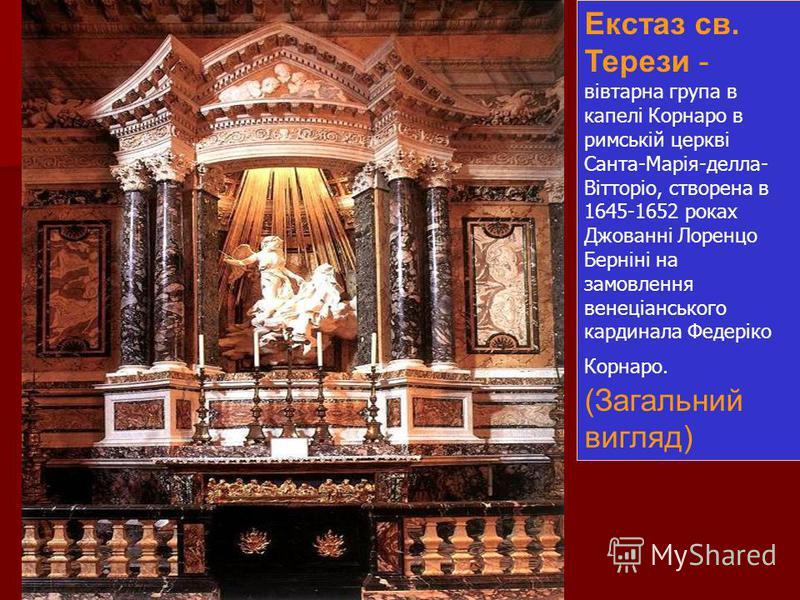 Екстаз св. Терези - вівтарна група в капелі Корнаро в римській церкві Санта-Марія-делла- Вітторіо, створена в 1645-1652 роках Джованні Лоренцо Берніні на замовлення венеціанського кардинала Федеріко Корнаро. (Загальний вигляд)