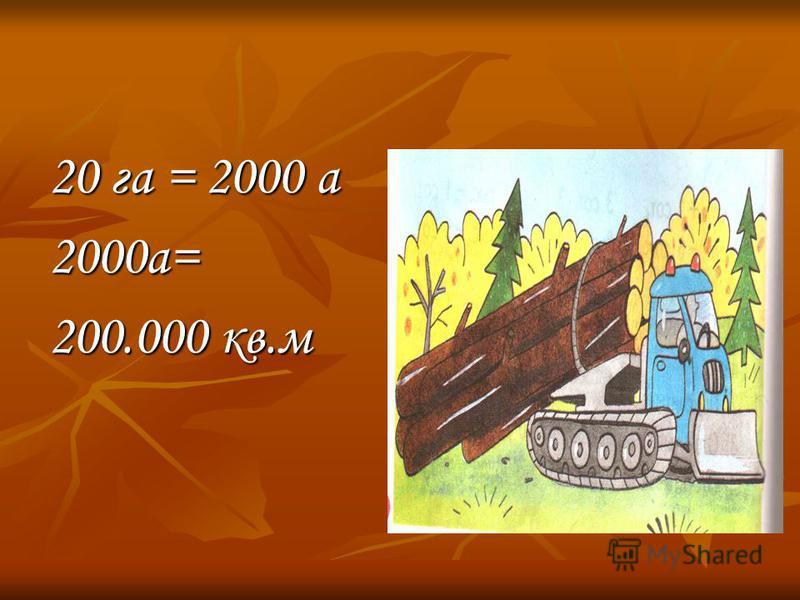20 га = 2000 а 2000 а= 200.000 кв.м