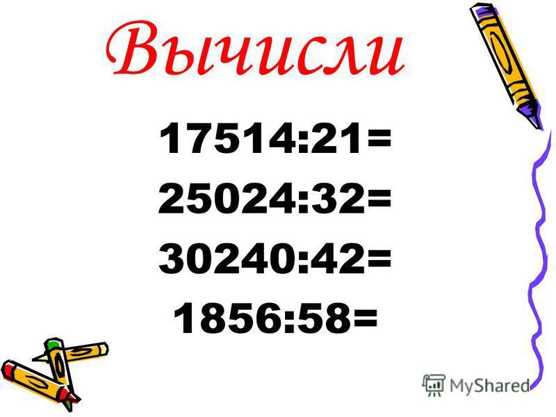 Вычисли 17514:21= 25024:32= 30240:42= 1856:58=