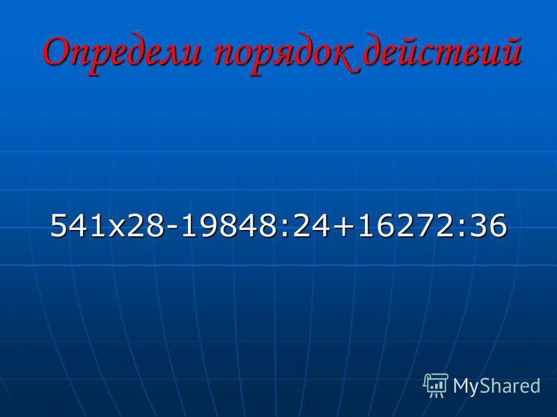 Определи порядок действий 541 х 28-19848:24+16272:36