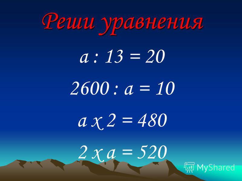 Реши уравнения a : 13 = 20 2600 : a = 10 a х 2 = 480 2 х a = 520