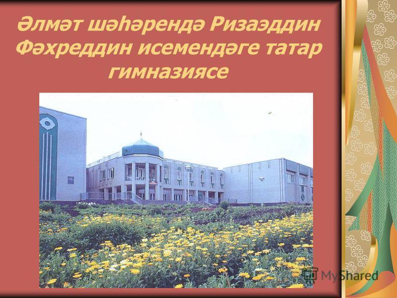 Әлмәт шәһәрендә Ризаэддин Фәхреддин исемендәге татар гимназиясе