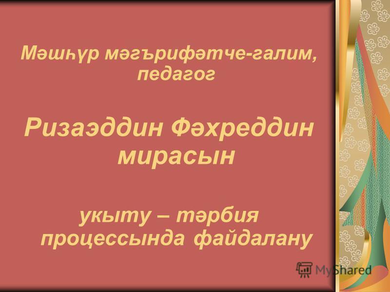 Мәшһүр мәгърифәтче-галим, педагог Ризаэддин Фәхреддин мирасын укыту – тәрбия процессында файдалану