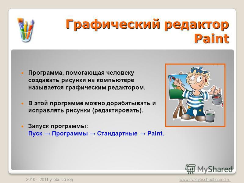 www.svetly5school.narod.ru 2010 – 2011 учебный год Программа, помогающая человеку создавать рисунки на компьютере называется графическим редактором. В этой программе можно дорабатывать и исправлять рисунки (редактировать). Запуск программы: Пуск Прог