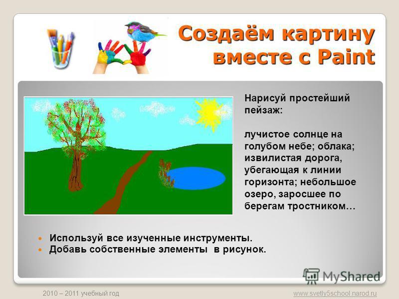 www.svetly5school.narod.ru 2010 – 2011 учебный год Создаём картину вместе с Paint Используй все изученные инструменты. Добавь собственные элементы в рисунок. Нарисуй простейший пейзаж: лучистое солнце на голубом небе; облака; извилистая дорога, убега
