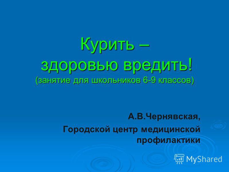 Курить – здоровью вредить! (занятие для школьников 6-9 классов) А.В.Чернявская, Городской центр медицинской профилактики