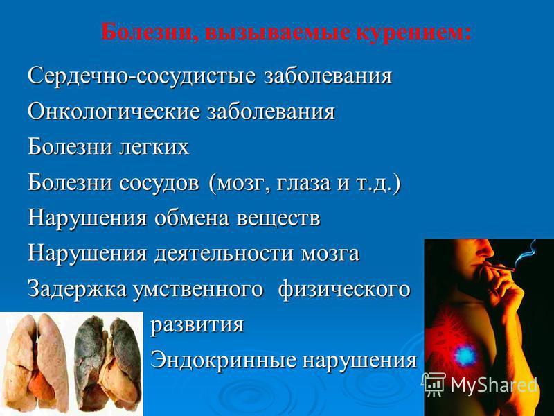 Болезни, вызываемые курением: Сердечно-сосудистые заболевания Онкологические заболевания Болезни легких Болезни сосудов (мозг, глаза и т.д.) Нарушения обмена веществ Нарушения деятельности мозга Задержка умственного физического развития развития Эндо