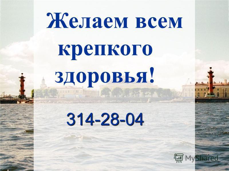 314-28-04 Желаем всем крепкого здоровья! 314-28-04