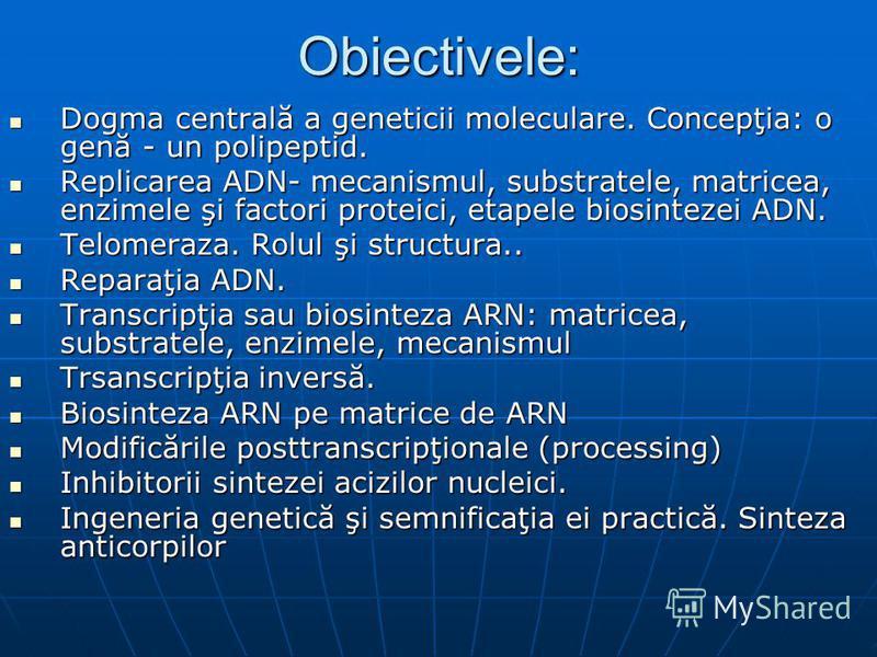 Obiectivele: Dogma centrală a geneticii moleculare. Concepţia: o genă - un polipeptid. Dogma centrală a geneticii moleculare. Concepţia: o genă - un polipeptid. Replicarea ADN- mecanismul, substratele, matricea, enzimele şi factori proteici, etapele