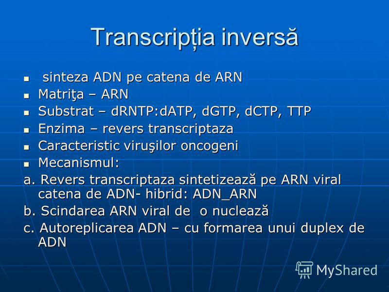 Transcripţia inversă sinteza ADN pe catena de ARN sinteza ADN pe catena de ARN Matriţa – ARN Matriţa – ARN Substrat – dRNTP:dATP, dGTP, dCTP, TTP Substrat – dRNTP:dATP, dGTP, dCTP, TTP Enzima – revers transcriptaza Enzima – revers transcriptaza Carac
