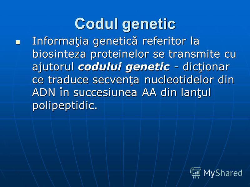 Codul genetic Informaţia genetică referitor la biosinteza proteinelor se transmite cu ajutorul codului genetic - dicţionar ce traduce secvenţa nucleotidelor din ADN în succesiunea AA din lanţul polipeptidic. Informaţia genetică referitor la biosintez