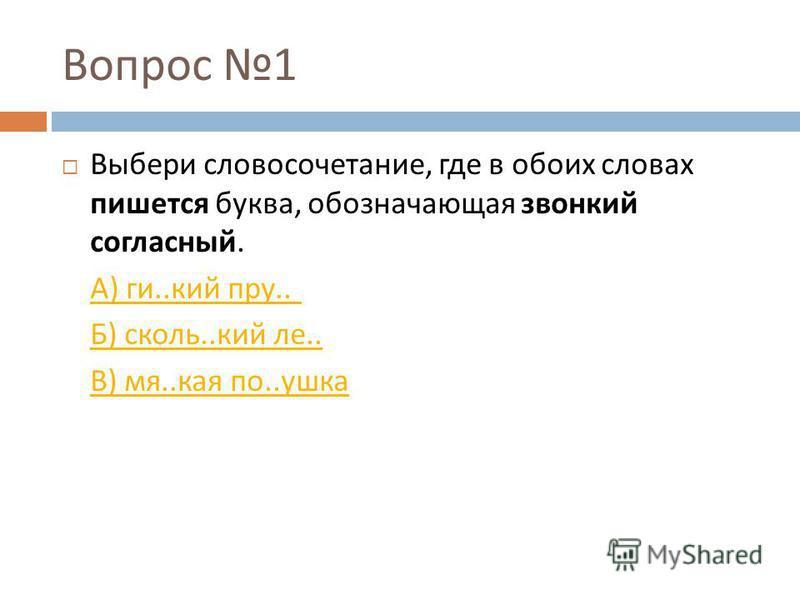 Вопрос 1 Выбери словосочетание, где в обоих словах пишется буква, обозначающая звонкий согласный. А ) ги.. кий пру.. Б ) сколь.. кий ли.. В ) мя.. кая по.. ушка
