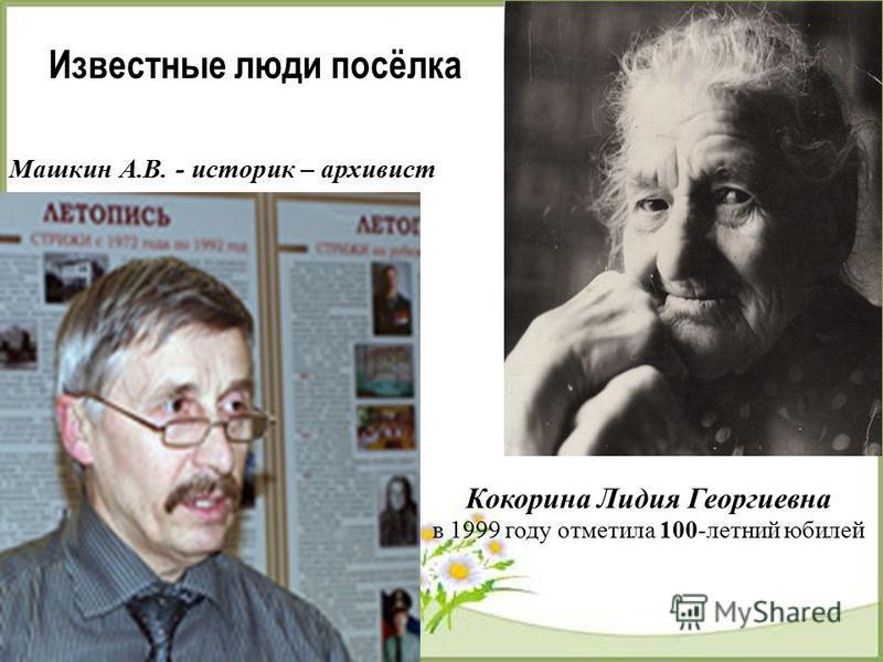 Кокорина Лидия Георгиевна в 1999 году отметила 100-летний юбилей Известные люди посёлка Машкин А.В. - историк – архивист