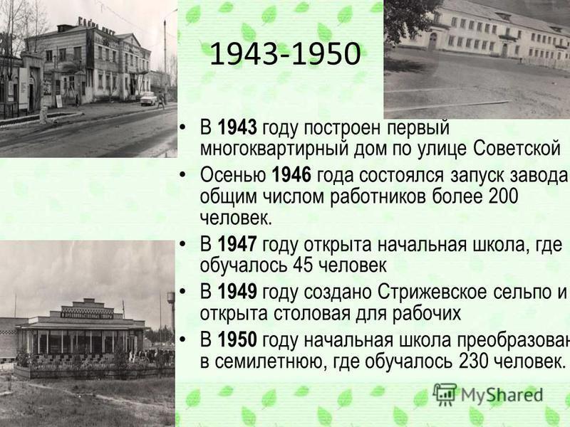 1943-1950 В 1943 году построен первый многоквартирный дом по улице Советской Осенью 1946 года состоялся запуск завода, с общим числом работников более 200 человек. В 1947 году открыта начальная школа, где обучалось 45 человек В 1949 году создано Стри