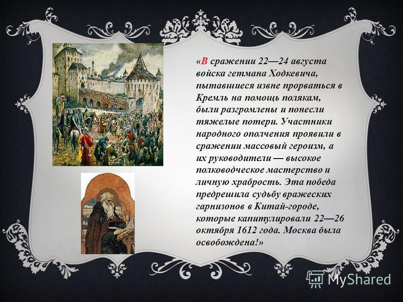 «В сражении 2224 августа войска гетмана Ходкевича, пытавшиеся извне прорваться в Кремль на помощь полякам, были разгромлены и понесли тяжелые потери. Участники народного ополчения проявили в сражении массовый героизм, а их руководители высокое полков