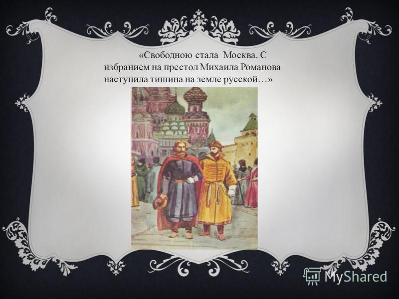 «Свободною стала Москва. С избранием на престол Михаила Романова наступила тишина на земле русской…»