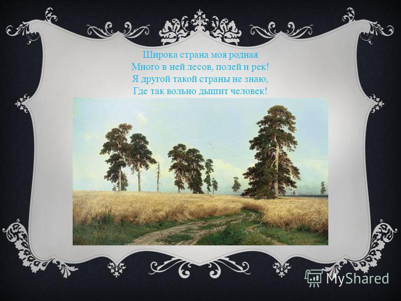 Широка страна моя родная Много в ней лесов, полей и рек! Я другой такой страны не знаю, Где так вольно дышит человек!