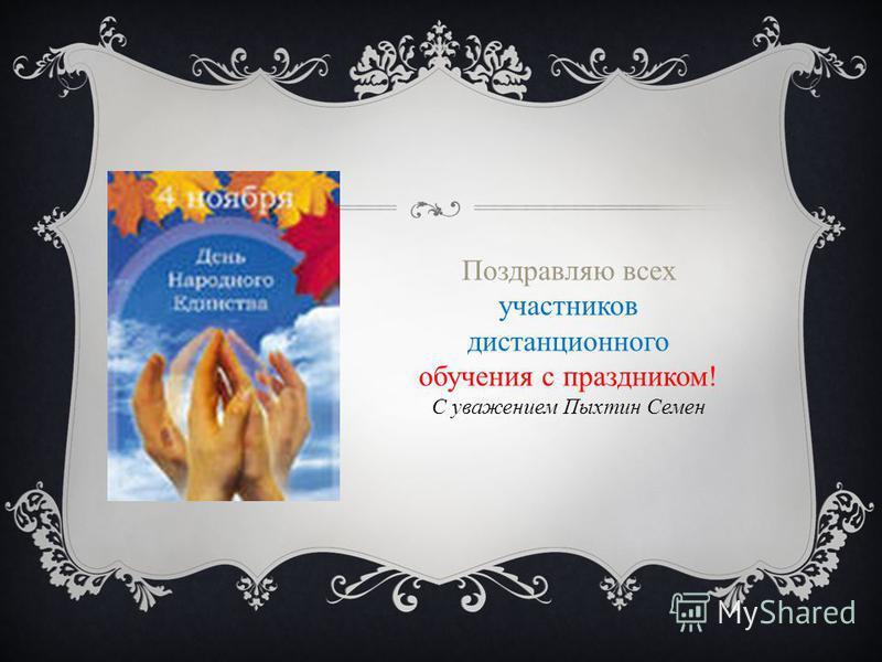Поздравляю всех участников дистанционного обучения с праздником! С уважением Пыхтин Семен