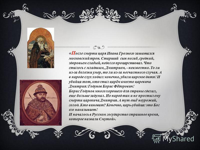 «П осле смерти царя Ивана Грозного зашатался московский трон. Старший сын погиб, средний, здоровьем слабый, недолго процарствовал. Что сталось с младшим, Дмитрием, - неизвестно. То ли из-за болезни умер, то ли из-за несчастного случая. А в народе слу