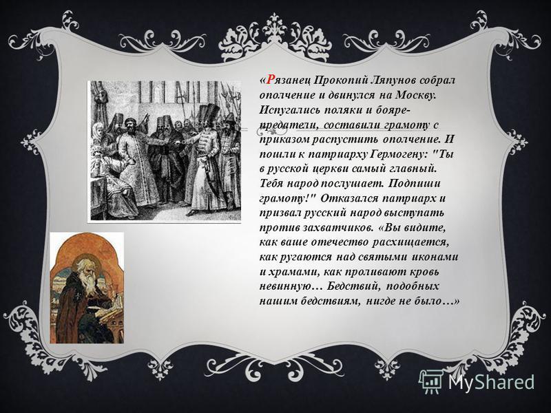 «Р язанец Прокопий Ляпунов собрал ополчение и двинулся на Москву. Испугались поляки и бояре- предатели, составили грамоту с приказом распустить ополчение. И пошли к патриарху Гермогену: