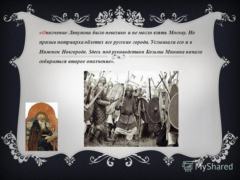 « Ополчение Ляпунова было невелико и не могло взять Москву. Но призыв патриарха облетел все русские города. Услышали его и в Нижнем Новгороде. Здесь под руководством Козьмы Минина начало собираться второе ополчение ».