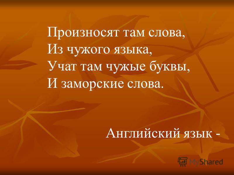 Произносят там слова, Из чужого языка, Учат там чужие буквы, И заморские слова. Английский язык -