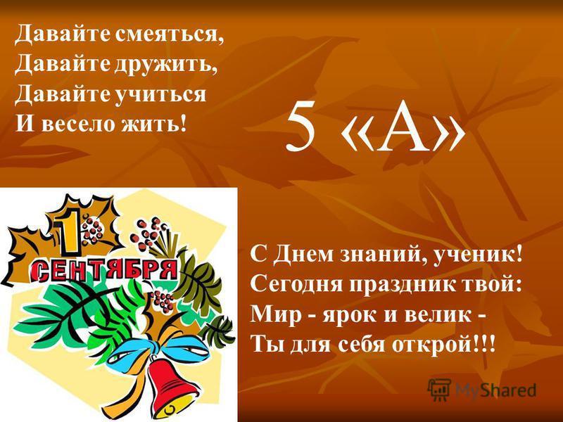 Давайте смеяться, Давайте дружить, Давайте учиться И весело жить! С Днем знаний, ученик! Сегодня праздник твой: Мир - ярок и велик - Ты для себя открой!!! 5 «А»