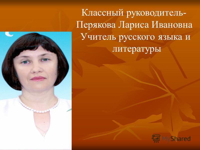 Классный руководитель- Перякова Лариса Ивановна Учитель русского языка и литературы