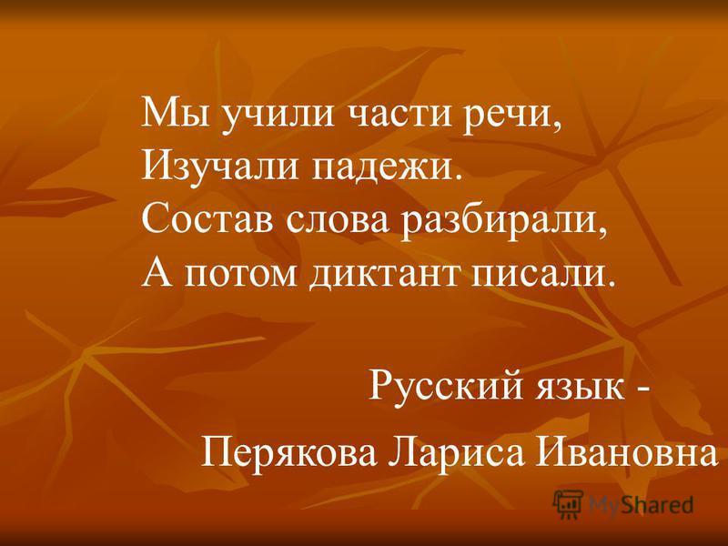 Мы учили части речи, Изучали падежи. Состав слова разбирали, А потом диктант писали. Русский язык - Перякова Лариса Ивановна