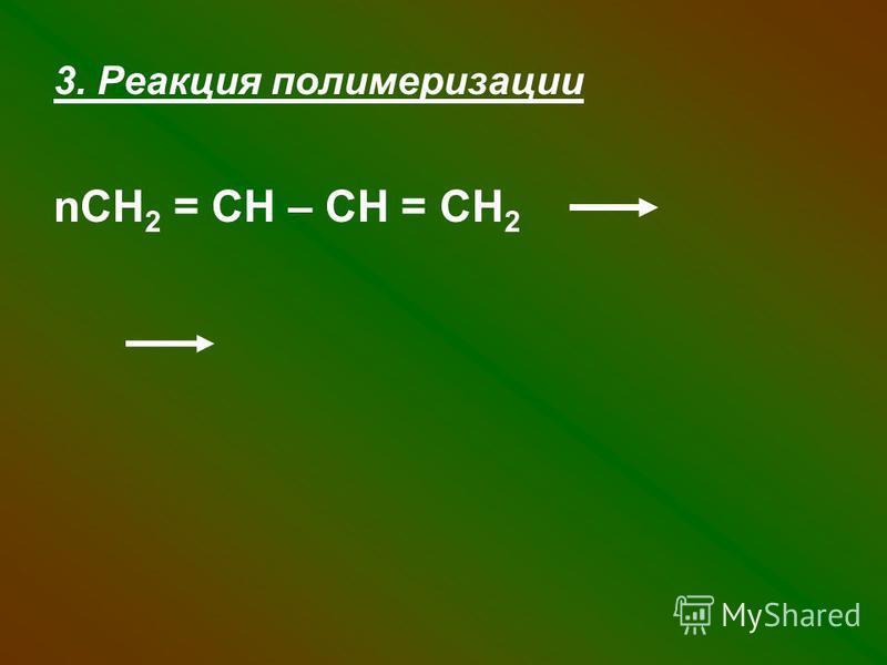 3. Реакция полимеризации nСН 2 = СН – СН = СН 2