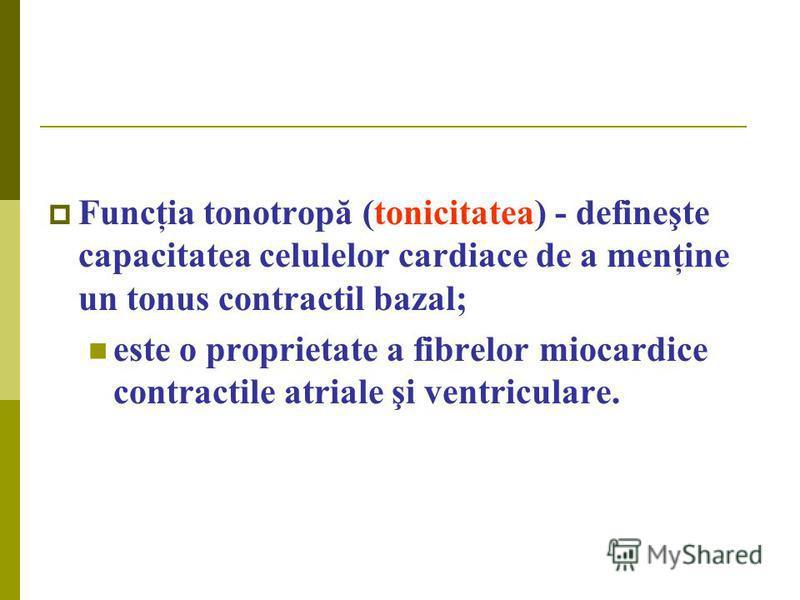 Funcţia tonotropă (tonicitatea) - defineşte capacitatea celulelor cardiace de a menţine un tonus contractil bazal; este o proprietate a fibrelor miocardice contractile atriale şi ventriculare.
