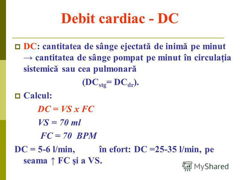 Debit cardiac - DC DC: cantitatea de sânge ejectată de inimă pe minut cantitatea de sânge pompat pe minut în circulaţia sistemică sau cea pulmonară (DC stg = DC dr ). Calcul: DC = VS x FC VS = 70 ml FC = 70 BPM DC = 5-6 l/min, în efort: DC =25-35 l/m