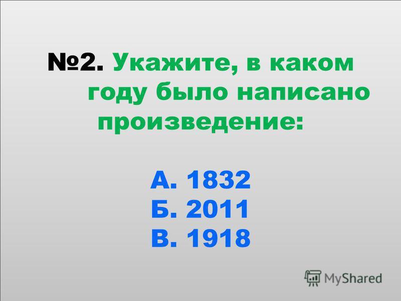 2. Укажите, в каком году было написано произведение: А. 1832 Б. 2011 В. 1918