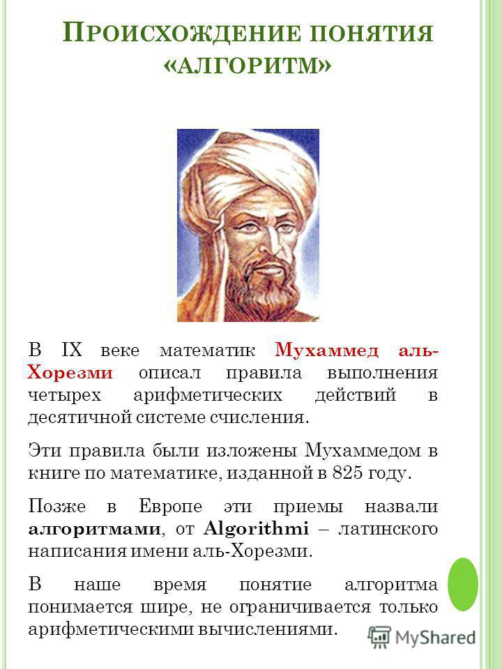 П РОИСХОЖДЕНИЕ ПОНЯТИЯ « АЛГОРИТМ » В IX веке математик Мухаммед аль- Хорезми описал правила выполнения четырех арифметических действий в десятичной системе счисления. Эти правила были изложены Мухаммедом в книге по математике, изданной в 825 году. П
