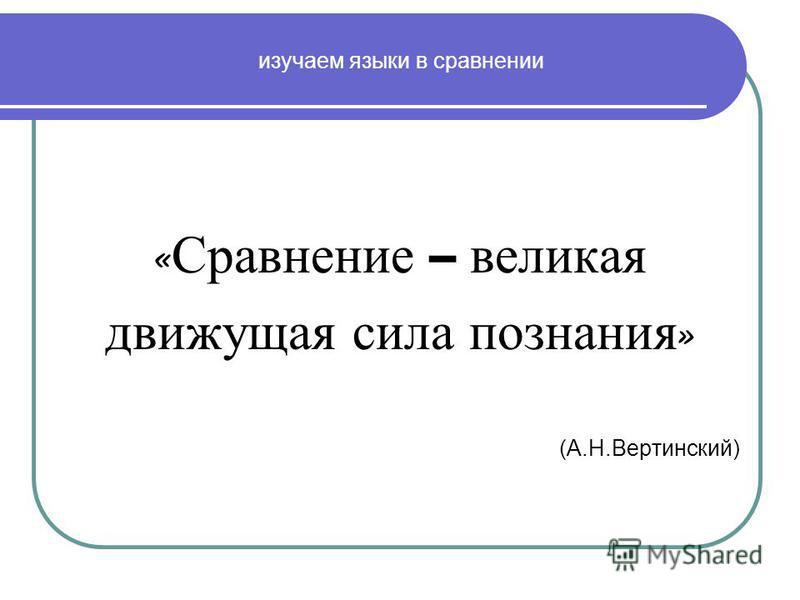 изучаем языки в сравнении « Сравнение – великая движущая сила познания » (А.Н.Вертинский)