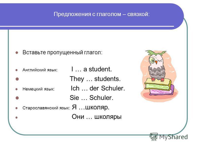 Предложения с глаголом – связкой: Вставьте пропущенный глагол: Английский язык: I … a student. They … students. Немецкий язык: Ich … der Schuler. Sie … Schuler. Старославянский язык: Я …школяр. Они … школяры