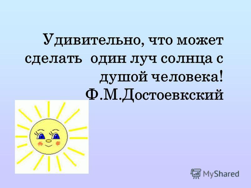 Удивительно, что может сделать один луч солнца с душой человека! Ф.М.Достоевкский