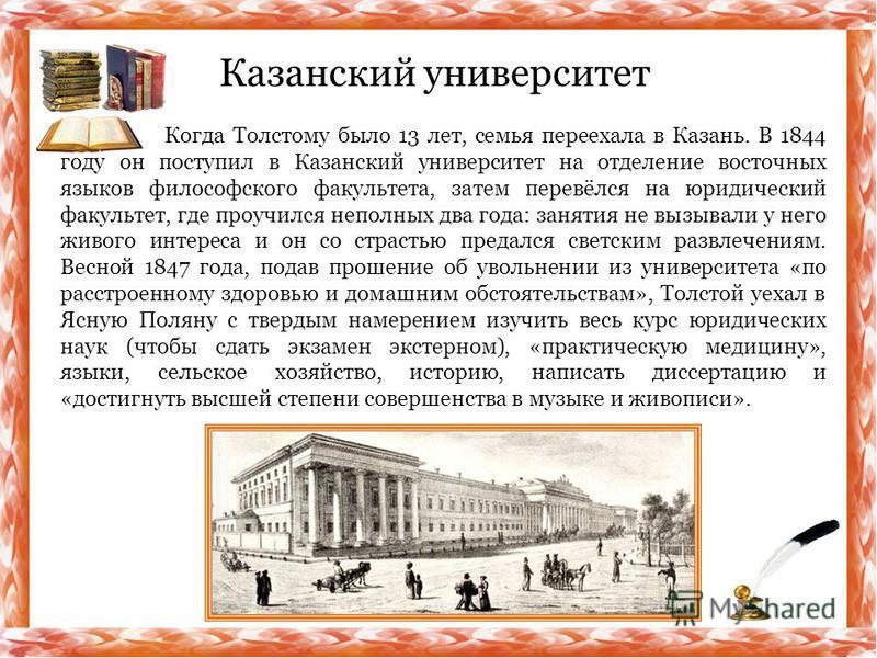 Когда Толстому было 13 лет, семья переехала в Казань. В 1844 году он поступил в Казанский университет на отделение восточных языков философского факультета, затем перевёлся на юридический факультет, где проучился неполных два года: занятия не вызывал