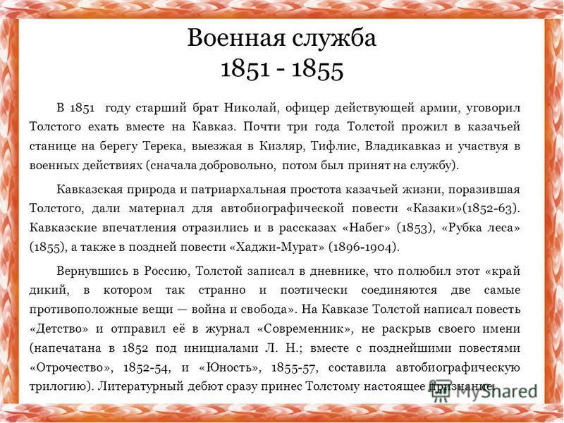 В 1851 году старший брат Николай, офицер действующей армии, уговорил Толстого ехать вместе на Кавказ. Почти три года Толстой прожил в казачьей станице на берегу Терека, выезжая в Кизляр, Тифлис, Владикавказ и участвуя в военных действиях (сначала доб