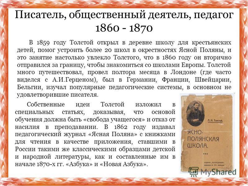 В 1859 году Толстой открыл в деревне школу для крестьянских детей, помог устроить более 20 школ в окрестностях Ясной Поляны, и это занятие настолько увлекло Толстого, что в 1860 году он вторично отправился за границу, чтобы знакомиться со школами Евр