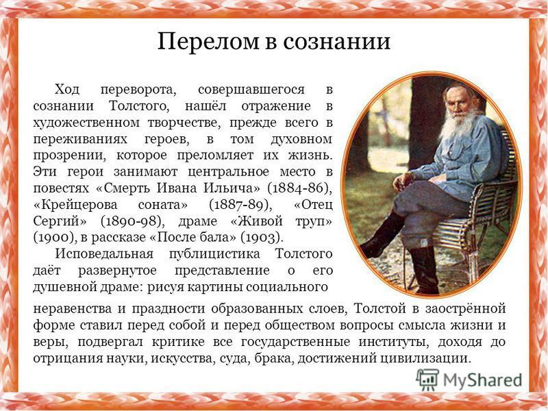 Ход переворота, совершавшегося в сознании Толстого, нашёл отражение в художественном творчестве, прежде всего в переживаниях героев, в том духовном прозрении, которое преломляет их жизнь. Эти герои занимают центральное место в повестях «Смерть Ивана