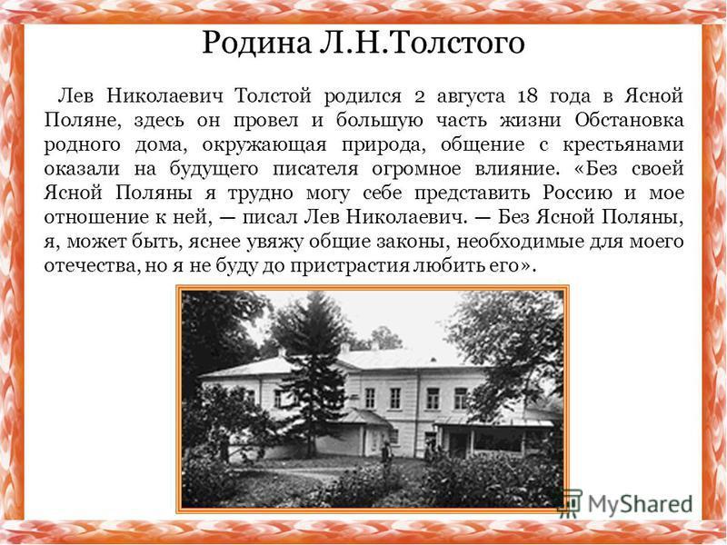 Лев Николаевич Толстой родился 2 августа 18 года в Ясной Поляне, здесь он провел и большую часть жизни Обстановка родного дома, окружающая природа, общение с крестьянами оказали на будущего писателя огромное влияние. «Без своей Ясной Поляны я трудно