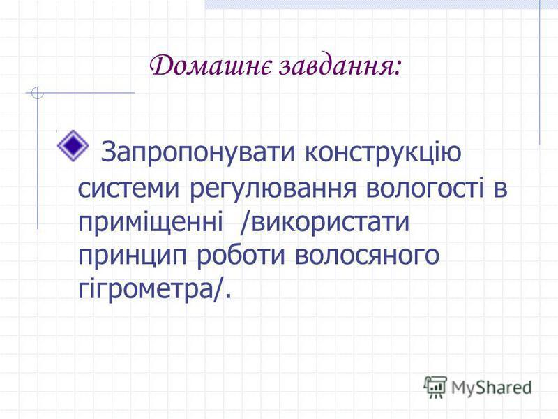 Домашнє завдання: Запропонувати конструкцію системи регулювання вологості в приміщенні /використати принцип роботи волосяного гігрометра/.