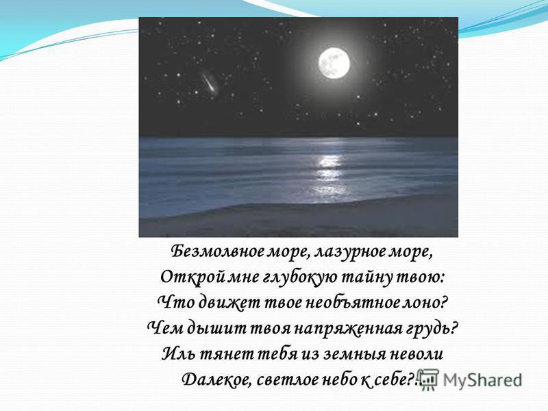 Безмолвное море, лазурное море, Открой мне глубокую тайну твою: Что движет твое необъятное лоно? Чем дышит твоя напряженная грудь? Иль тянет тебя из земные неволи Далекое, светлое небо к себе?..