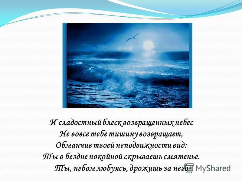 И сладостный блеск возвращенных небес Не вовсе тебе тишину возвращает, Обманчив твоей неподвижности вид: Ты в бездне покойной скрываешь смятенье. Ты, небом любуясь, дрожишь за него