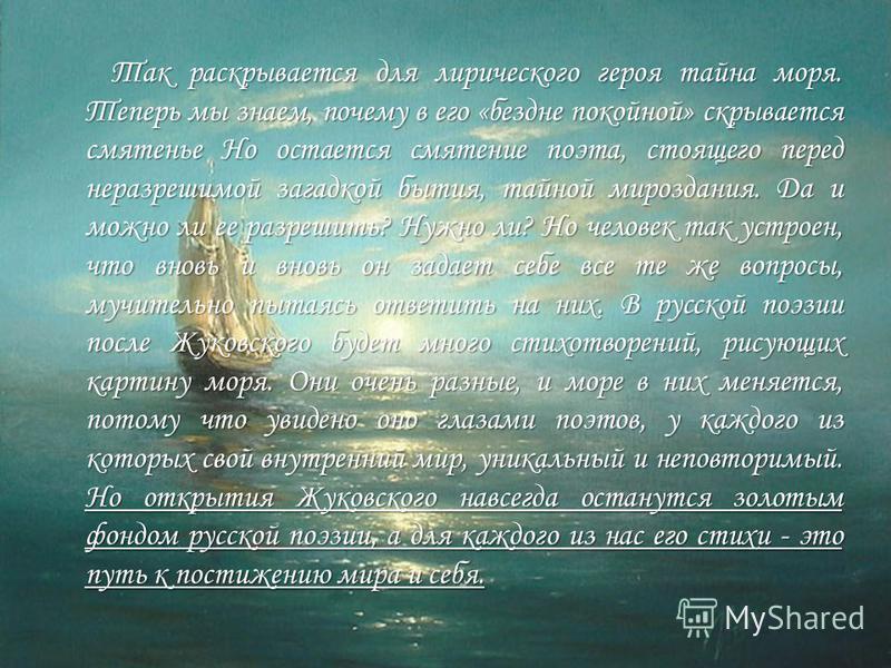 Так раскрывается для лирического героя тайна моря. Теперь мы знаем, почему в его «бездне покойной» скрывается смятенье Но остается смятение поэта, стоящего перед неразрешимой загадкой бытия, тайной мироздания. Да и можно ли ее разрешить? Нужно ли? Но