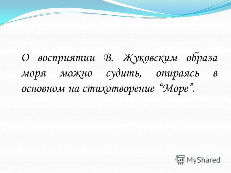О восприятии В. Жуковским образа моря можно судить, опираясь в основном на стихотворение Море.